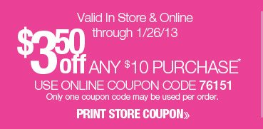 $3.50 off any $10 purchase. Valid online only through 1/26/13. Use online coupon code 76151. Only one coupon code may be used per order. Shop Now.