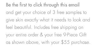 Be the first to click through this email and get your choice of 3 free samples to give skin exactly what it needs to look and feel beautiful. Includes free  shipping on your entire order & free 9-Piece Gift as shown above, with your $55 purchase.