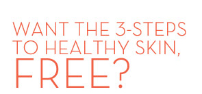 WANT THE 3-STEPS TO HEALTHY SKIN, FREE?