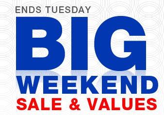 ENDS TUESDAY | BIG WEEKEND SALE & VALUES
