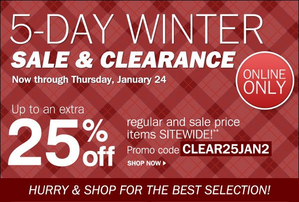5-Day Winter Sale & Clearance Now through Thursday, January 24 - Online Only - Up to an extra 25% off regular and sale price items SITEWIDE!** Promo code CLEAR25JAN2. Shop now. Hurry and shop for the best selection
