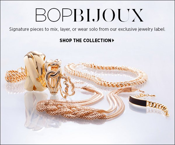 Take first pick of signature pieces from our exclusive jewelry label, Bop Bijoux. Delicate pendants, earrings, and bracelets add a personal touch to everyday basics. Shop Bop Bijoux >>