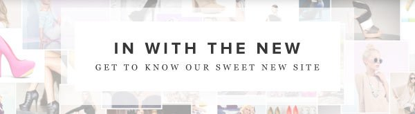 IN WITH THE NEW - Get to Know Our Sweet New Site