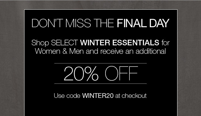 Don't miss the FINAL DAY - Shop select winter essentials for women and men and receive an additional 20% off