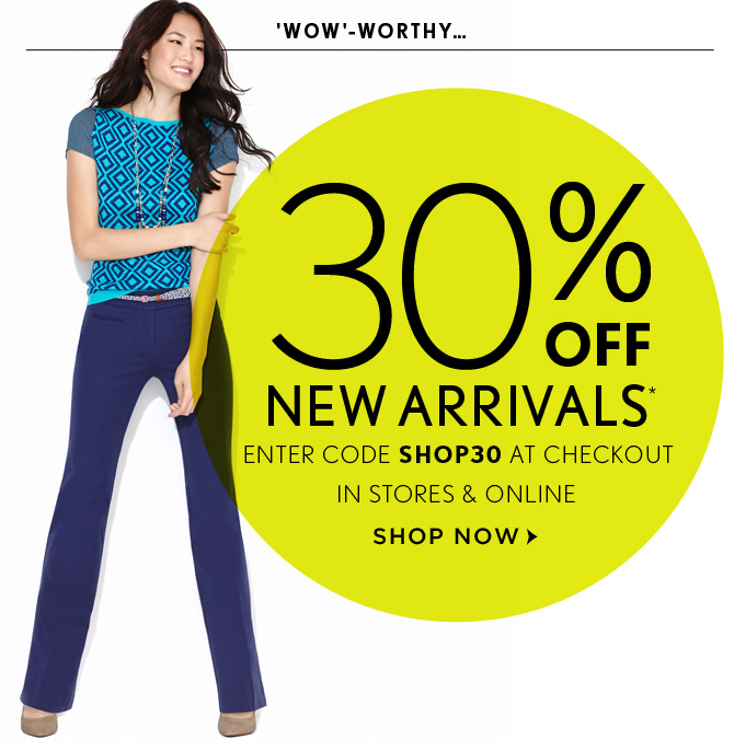 'WOW'- WORTHY...  30% OFF  NEW ARRIVALS* ENTER CODE SHOP30 AT CHECKOUT  IN STORES & ONLINE   SHOP NOW