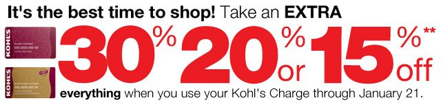 It's the best time to shop! Take an EXTRA 30%, 20% or 15% Off everything  when you use your Kohl's Charge through January 21.
