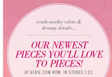 crush-worthy colors & dreamy details... Our Newest Pieces You'll Love To Pieces! At Aerie.com Now. In Stores 1.23.