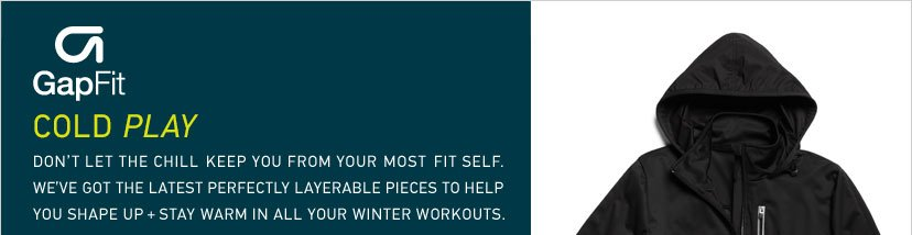 GapFit | COLD PLAY | DON'T LET THE CHILL KEEP YOU FROM YOUR MOST FIT SELF. WE'VE GOT THE LATEST PERFECTLY LAYERABLE PIECES TO HELP YOU SHAPE UP + STAY WARM IN ALL YOUR WINTER WORKOUTS.