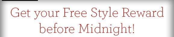 Get your Free Style Reward before Midnight!