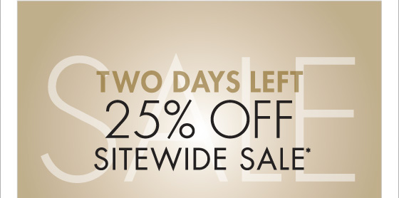 TWO DAYS LEFT 25% OFF SITEWIDE SALE* (*PROMOTION ENDS 01.21.13 AT 11:59 PM/PT. NOT VALID ON PREVIOUS PURCHASES. PROMOTION EXCLUDES FRAGRANCE, UNDERWEAR AND HOME COLLECTION PRODUCT.)