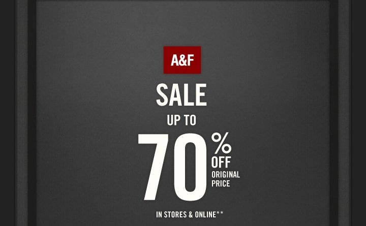 A&F          SALE UP TO 70% OFF  ORIGINAL PRICE   IN STORES & ONLINE**