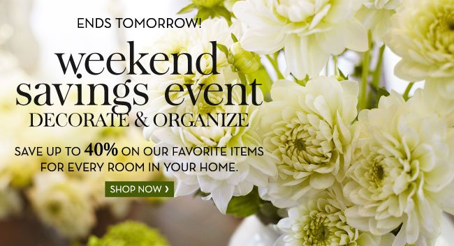 ENDS TOMORROW! weekend savings event - DECORATE & ORGANIZE - SAVE UP TO 40% ON OUR FAVORITE ITEMS FOR EVERY ROOM IN YOUR HOME - SHOP NOW