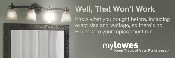 Well, That won't work. Know what you bought before, including exact size and wattage, so there's no round 2 to your replacement run. mylowes. Keep track of your purchases.
