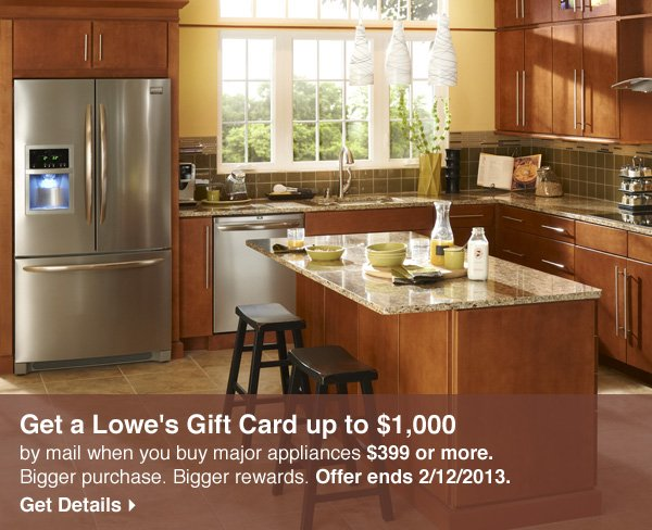 Get a Lowe's gift card up to $1000 by mail when you buy major appliances $399 or more. Bigger purchase. Bigger rewards. Offer ends 2/12/2013. Get Details.