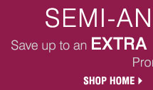 SEMI-ANNUAL HOME SALE! Save up to an extra 15%** on sale-price home store merchandise! Shop Home