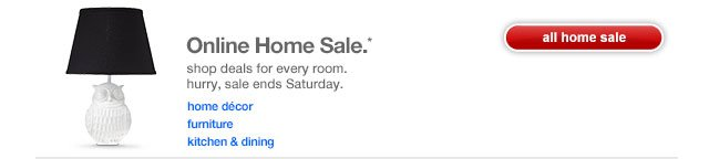 Online Home Sale.* Shop deals for every room. Hurry, sale ends Saturday.