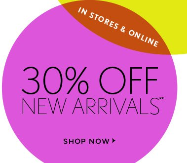 30% OFF  NEW ARRIVALS**  IN STORES & ONLINE   SHOP NOW