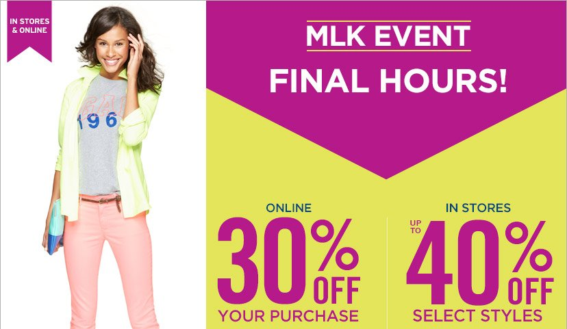 IN STORES & ONLINE | MLK EVENT FINAL HOURS! | ONLINE 30% OFF YOUR PURCHASE | IN STORES UP TO 40% OFF SELECT STYLES