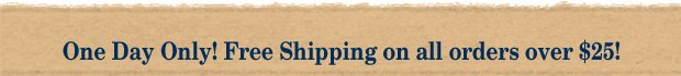 Today Only! Free Shipping on all orders of $25 or more !