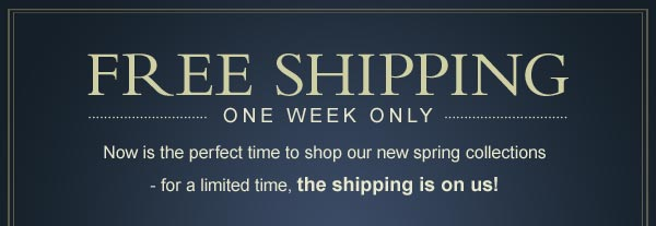 FREE SHIPPING ONE WEEK ONLY - Now is the perfect time to shop our new spring collections - for a limited time, the shipping is on us!
