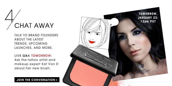 Chat Away. Talk to brand founders about the latest trends, upcoming launches, and more. Live Q&A TOMORROW: Ask the tattoo artist and makeup expert Kat Von D about her new blush. Tomorrow, January 22: 12pm PST. Join the conversation
