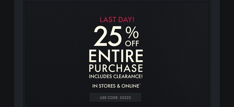 LAST DAY! 25% OFF ENTIRE PURCHASE  INCLUDES CLEAREANCE! IN STORES & ONLINE* USE CODE 55222