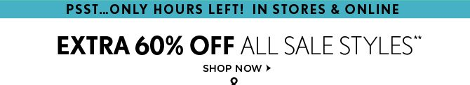 PSST...ONLY HOURS LEFT! IN STORES & ONLINE  EXTRA 60% OFF ALL SALE STYLES** SHOP NOW