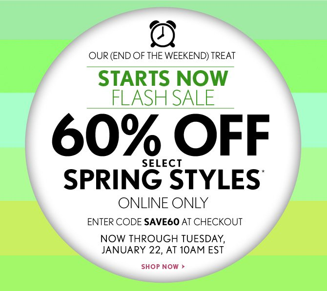 OUR (END OF THE WEEKEND) TREAT  STARTS NOW FLASH SALE  60% OFF SELECT SPRING STYLES* ONLINE ONLY  ENTER CODE SAVE60 AT CHECKOUT  NOW THROUGH TUESDAY, JANUARY 22, AT 10AM EST  SHOP NOW