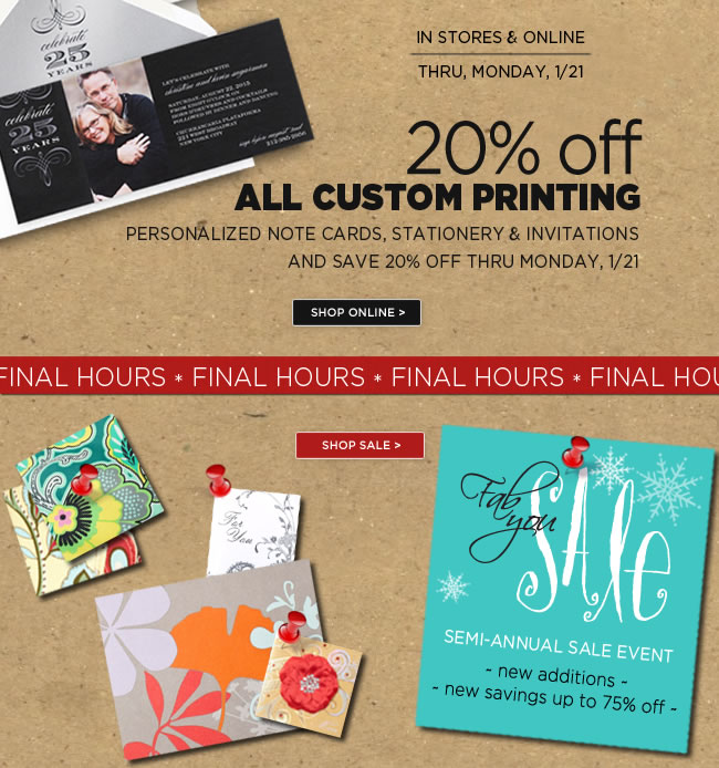 FINAL HOURS  Save 20% Off Custom Printing  Personalized note cards, stationery & invitations  Thru Monday, 1/21   #####   Semi Annual Sale Event  New Additions - New Savings Up To 75% Off