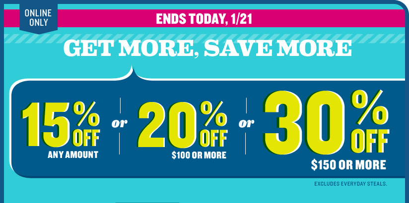 ONLINE ONLY | GET MORE, SAVE MORE | ENDS TODAY, 1/21 | 15% OFF ANY AMOUNT or 20% OFF $100 OR MORE or 30% OFF $150 OR MORE