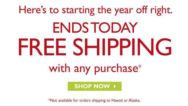 HERE'S TO STARTING THE YEAR OFF RIGHT  --  ENDS TODAY --  FREE SHIPPING with any purchase*  --  SHOP NOW