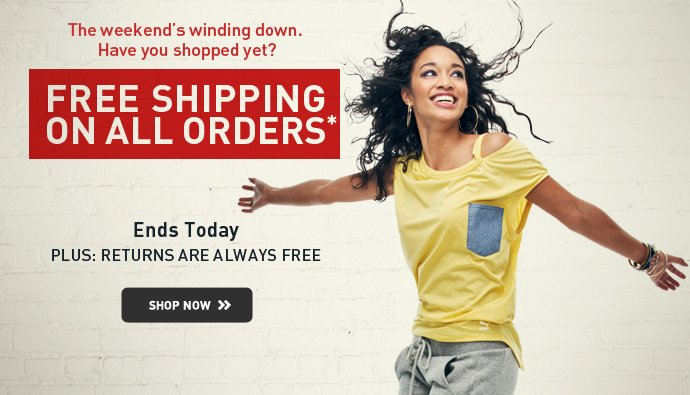 The weekend's winding down. Have you shopped yet? FREE SHIPPING ON  ALL ORDERS* ENDS TODAY