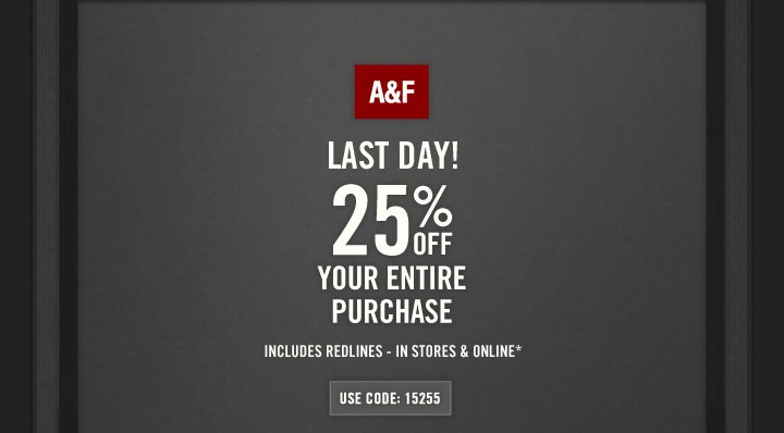 A&F          LAST DAY! 25% OFF YOUR ENTIRE PURCHASE          INCLUDES REDLINES – IN STORES & ONLINE*          USE CODE: 15255