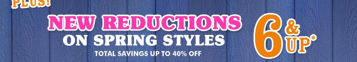 New Reductions on Spring Styles - $6 and Up!