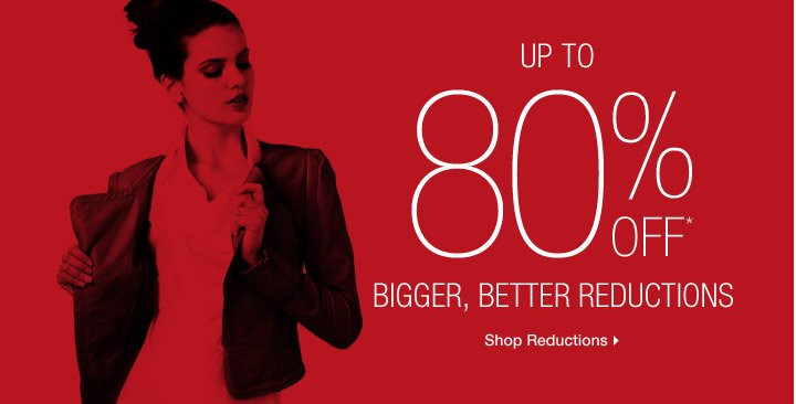 Up To 80% Off* Bigger, Better Reductions