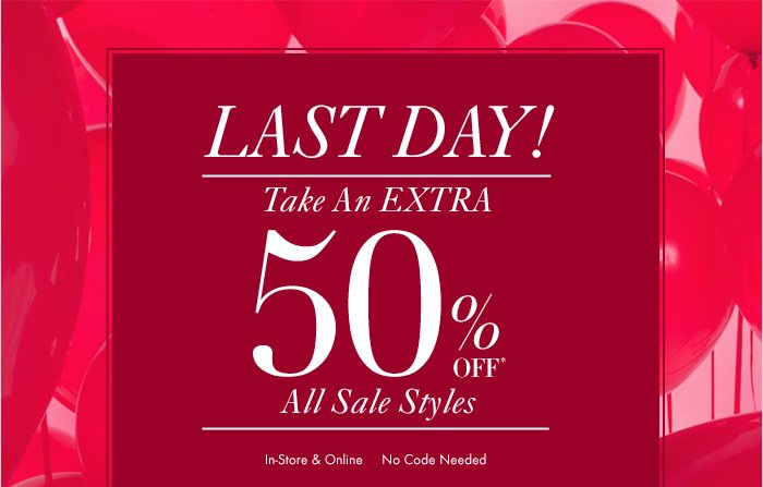LAST DAY!  Take An Extra 50% OFF* All Sale Styles  In-Store & Online No Code Needed  Shop Now  Shop Sale In Store