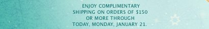Enjoy complimentary shipping on orders of $150 or more through today, Monday, January 21.