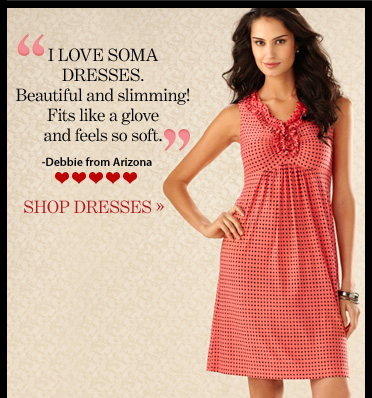 """""""I LOVE SOMA DRESSES. Beautiful and slimming! Fits like a glove and  feels so soft."""" – Debbie from Arizona  SHOP DRESSES"""