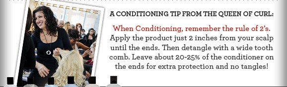 A Conditioning tip from the Queen of Curl: When Conditioning, remember the rule of 2's. Apply the product just 2 inches from your scalp until the ends. Then detangle with a wide tooth comb. Leave about 20-25% of the conditioner on the ends for extra protection and no tangles!