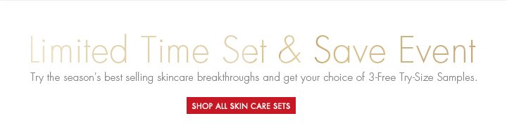 Limited Time Set & Save Event. Try the season's best selling skincare breakthrough and get your choice of 3-Free Try-Size Samples. SHOP ALL SKIN CARE SETS.