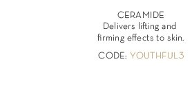 CERAMIDE. Delivers Lifting and firming effects to skin. CODE: YOUTHFUL3.