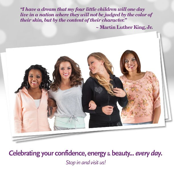 I have a dream that my four little children will one day live in a nation where they will not be judged by the color of their skin, but by the content of their character. ~Martin Luther King, Jr.   Celebrating your confidence, energy & beauty... every day. Stop in and visit us!