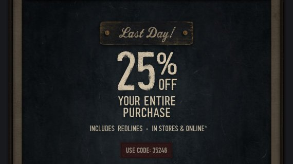 LAST DAY! 25% OFF YOUR ENTIRE PURCHASE INCLUDES REDLINES - IN STORES & ONLINE* USE CODE: 35246