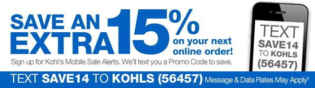 Save an EXTRA 15% on your next online order! Sign up for Kohl's Mobile Sale Alerts. We'll text you a Promo Code to save. Text SAVE14 to KOHLS (56457). Message & Data Rates May Apply.