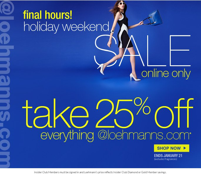 always free shipping  on all orders over $1OO*  @loehmanns.com  final hours! holiday weekend sale  online only  take 25% off everything @loehmanns.com   SHOP NOW ends january 21 (excludes fragrances) Insider Club Members must be signed in and Loehmann's price reflects Insider Club Diamond or Gold Member savings.  *25% OFF everything promotional offer valid thru 1/22/13  until 5:59am est online only. Free shipping offer applies on orders of $100 or more, prior to sales tax and after any applicable discounts, only for standard shipping to one single address in the Continental US per order.  Enter promo code MLK25 at checkout to receive 25% off everything promotional offer. Offer not valid in store or on previous purchases and excludes fragrances,  hair care products, the purchase of gift cards and  Insider Club Membership fee. Cannot be used in conjunction with employee discount, any other coupon or promotion.  No discount will be taken on Chanel, Hermes, Prada, Valentino, Carlos Falchi, Versace, D&G, Lanvin, Dolce & Gabbana, Judith Leiber, Casadei, Chloe, Yves Saint Laurent, Bottega Veneta, Sergio Rossi, & Jimmy Choo handbags; Chanel, Gucci, Hermes, D&G, Valentino, & Ferragamo watches; and all designer jewelry in department 28 in store. Discount may not be applied towards taxes, shipping  & handling.  Quantities are limited and exclusions may apply. Please see loehmanns.com for details. Void in states where prohibited by law, no cash value except where prohibited, then the cash value is 1/100. Returns and exchanges are subject to Returns/Exchange Policy Guidelines. 2013  †Standard text message & data charges apply. Text STOP to opt out or HELP for help. For the terms and conditions of the Loehmann's text message program, please visit http://pgminf.com/loehmanns.html or call 1-877-471-4885 for more information.