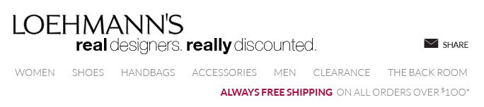 LOEHMANN'S real designers. really discounted.  WOMEN     SHOES & HANDBAGS     ACCESSORIES     MEN     CLEARANCE     THE BACK ROOM