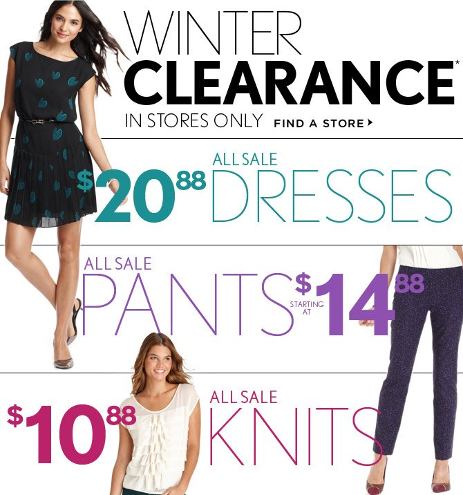 WINTER CLEARANCE* IN STORES ONLY  FIND A STORE  $20.88 ALL SALE DRESSES  ALL SALE PANTS STARTING AT $14.88  $10.88 ALL SALE KNITS