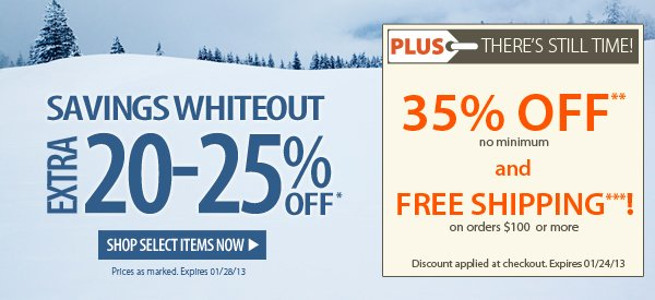 Savings Whiteout! An extra 20-25% OFF! PLUS THERE'S STILL TIME! An Extra 35% OFF PLUS FREE SHIPPING on orders $100+!