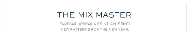 THE MIX MASTER FLORALS, SWIRLS AND PRINT ON PRINT: NEW PATTERNS FOR THE NEW YEAR