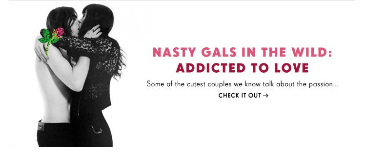 Nasty Gals in the Wild: Addicted to Love